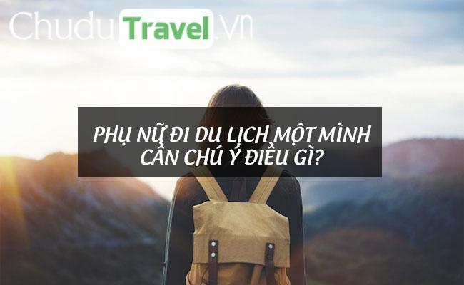 Phụ nữ đi du lịch một mình cần chú ý điều gì?