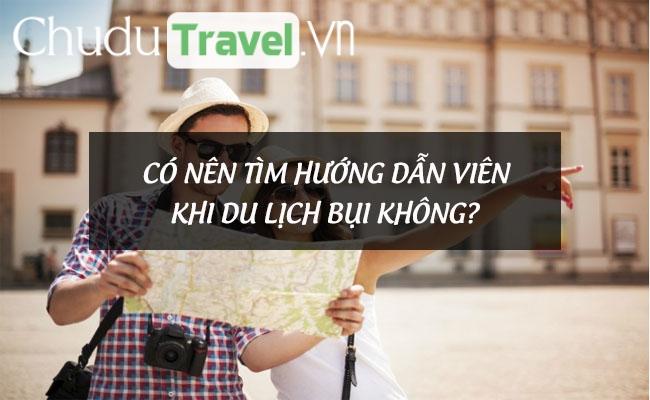 Có nên tìm hướng dẫn viên khi đi du lịch bụi không?