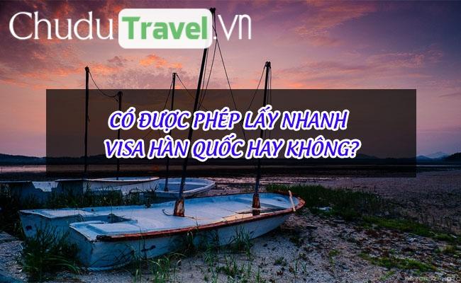 Có được phép lấy nhanh visa Hàn Quốc hay không?