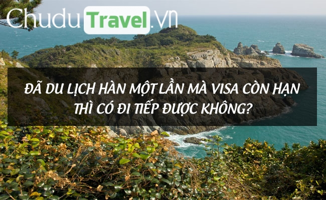Đã du lịch Hàn một lần mà visa còn hạn thì có đi tiếp được không?