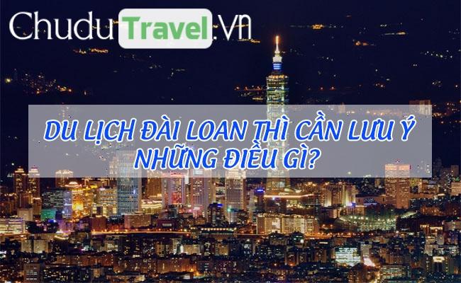Du lịch Đài Loan thì cần lưu ý những điều gì?