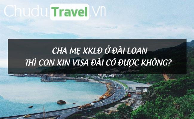 Cha mẹ XKLĐ ở Đài Loan thì con xin visa Đài có được không?